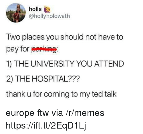 Ftw, Memes, and Ted: holls  @hollyholowath  Two places you should not have to  pay for perking  1) THE UNIVERSITY YOU ATTEND  2) THE HOSPITAL???  thank u for coming to my ted talk europe ftw via /r/memes https://ift.tt/2EqD1Lj