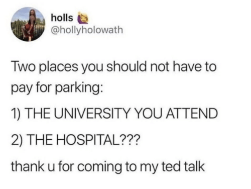 Ted, Hospital, and Ted Talk: holls  @hollyholowath  Two places you should not have to  pay for parking:  1) THE UNIVERSITY YOU ATTEND  2) THE HOSPITAL???  thank u for coming to my ted talk