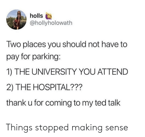 Ted, Hospital, and Ted Talk: holls  @hollyholowath  Two places you should not have to  pay for parking:  1) THE UNIVERSITY YOU ATTEND  2) THE HOSPITAL???  thank u for coming to my ted talk Things stopped making sense
