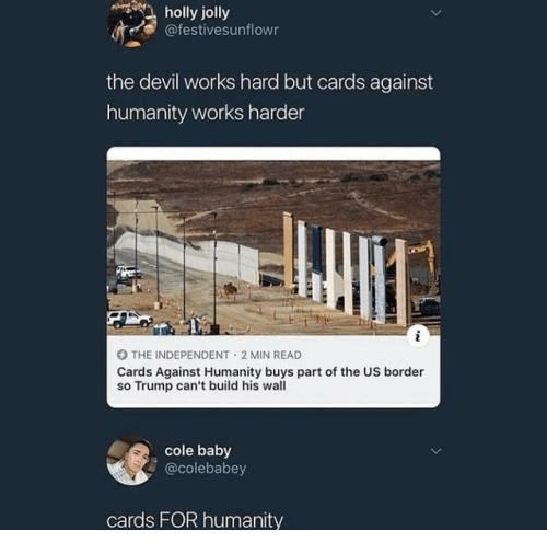 Cards Against Humanity, Devil, and Trump: holly  jolly  @festivesunflowr  the devil works hard but cards against  humanity works harder  O THE INDEPENDENT 2 MIN READ  Cards Against Humanity buys part of the US border  so Trump can't build his wall  cole baby  @colebabey  cards FOR humanity