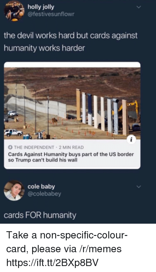 Cards Against Humanity, Memes, and Devil: holly jolly  @festivesunflowr  the devil works hard but cards against  humanity works harder  THE INDEPENDENT 2 MIN READ  Cards Against Humanity buys part of the US border  so Trump can't build his wall  cole baby  @colebabey  cards FOR humanity Take a non-specific-colour-card, please via /r/memes https://ift.tt/2BXp8BV