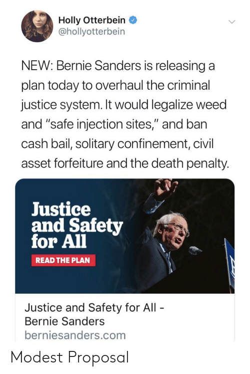 """Bernie Sanders, Weed, and Death: Holly Otterbein  @hollyotterbein  NEW: Bernie Sanders is releasing a  plan today to overhaul the criminal  justice system. It would legalize weed  and """"safe injection sites,"""" and ban  cash bail, solitary confinement, civil  asset forfeiture and the death penalty.  Justice  and Safety  for All  READ THE PLAN  Justice and Safety for All  Bernie Sanders  berniesanders.com Modest Proposal"""