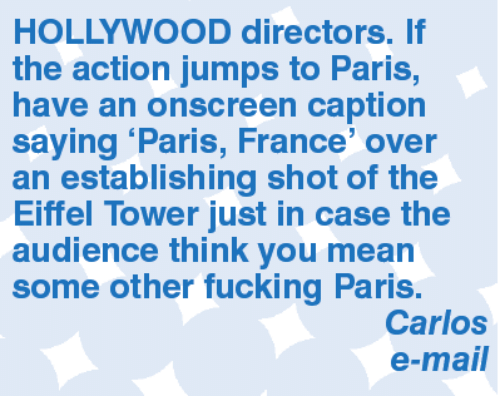 Eiffel Towered: HOLLYWOOD directors. If  the action jumps to Paris,  have an onscreen caption  saying Paris, France' over  an establishing shot of the  Eiffel Tower just in case the  audience think you mean  some other fucking Paris.  Carlos  e-mail
