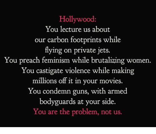 condemn: Hollywood  You lecture us about  our carbon footprints while  tlying on private jets.  You preach feminism while brutalizing women.  You castigate violence while making  millions off it in your movies.  You condemn guns, with armed  bodyguards at your side.  You are the problem, not us.