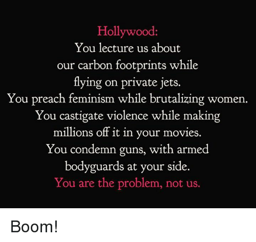 condemn: Hollywood  You lecture us about  our carbon footprints while  tlying on private jets.  You preach feminism while brutalizing women.  You castigate violence while making  millions off it in your movies.  You condemn guns, with armed  bodyguards at your side.  You are the problem, not us. Boom!