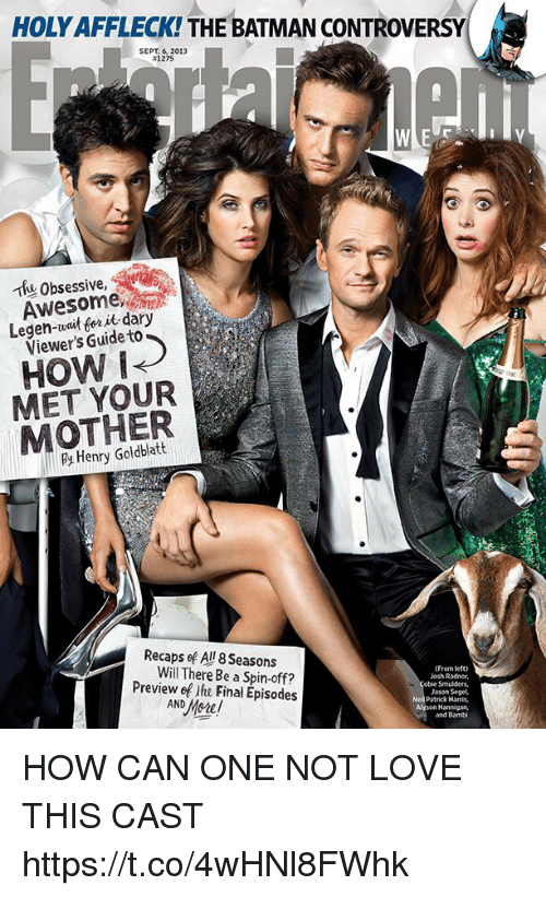 Bambi, Batman, and Josh Radnor: HOLY AFFLECK! THE BATMAN CONTROVERSY  SEPT. 6, 2013  #1275  Thu Obsessive,  Awesome  Legen-wait for it dary  Viewer's Guide to  HOW i  MET YOUR  MOTHER  Henry Goldblatt  Recaps ef All 8 Seasons  Will There Be a Spin-off  (From lefto  Josh Radnor,  obie Smulders,  Jason Seget  Patrick Horris,  Alyson Hannigan,  and Bambi  Preview ef ihe Final Episodes HOW CAN ONE NOT LOVE THIS CAST https://t.co/4wHNl8FWhk