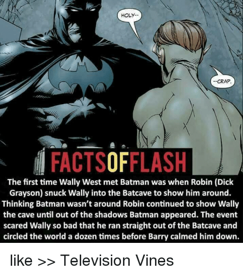batcave: HOLY.  --CRAP.  FACTSOFFLASH  The first time Wally West met Batman was when Robin (Dick  Grayson) snuck Wally into the Batcave to show him around.  Thinking Batman wasn't around Robin continued to show Wally  the cave until out of the shadows Batman appeared. The event  scared Wally so bad that he ran straight out of the Batcave and  circled the world a dozen times before Barry calmed him down. like >> Television Vines