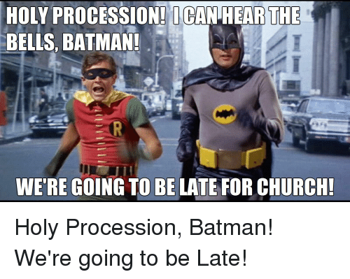Going To Be Late: HOLY PROCESSION! I CAN HEARTHE  BELLS, BATMAN  WE'RE GOING TO BE LATE FOR CHURCH Holy Procession, Batman! We're going to be Late!