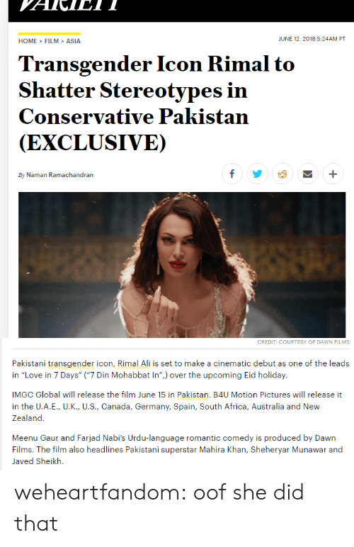 "Africa, Ali, and Love: HOME>FILM>ASIA  JUNE 12,2018 5:24AM PT  Transgender Icon Rimal to  Shatter Stereotypes in  Conservative Pakistan  (EXCLUSIVE)  By Naman Ramachandran   CREDIT: COURTESY OF DAWN FILMS  Pakistani transgender icon, Rimal Ali is set to make a cinematic debut as one of the leads  in ""Love in 7 Days"" (""7 Din Mohabbat In"") over the upcoming Eid holiday.  IMGC Global will release the film June 15 in Pakistan. B4U Motion Pictures will release it  in the U.A.E., U.K., U.S., Canada, Germany, Spain, South Africa, Australia and New  Zealand  Meenu Gaur and Farjad Nabi's Urdu-language romantic comedy is produced by Dawn  Films. The film also headlines Pakistani superstar Mahira Khan, Sheheryar Munawar and  Javed Sheikh. weheartfandom: oof she did that"
