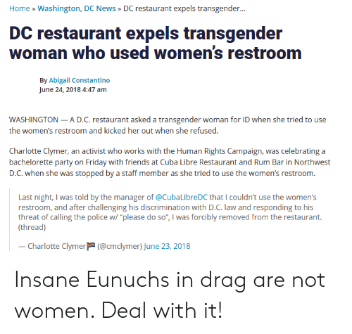 "Friday, Friends, and News: Home » Washington, DC News>DC restaurant expels transgender...  DC restaurant expels transgender  woman who used women's restroom  By Abigail Constantino  June 24, 2018 4:47 anm  WASHINGTON-A D.C. restaurant asked a transgender woman for ID when she tried to use  the women's restroom and kicked her out when she refused.  Charlotte Clymer, an activist who works with the Human Rights Campaign, was celebrating a  bachelorette party on Friday with friends at Cuba Libre Restaurant and Rum Bar in Northwest  D.C. when she was stopped by a staff member as she tried to use the women's restroom.  Last night, I was told by the manager of @CubaLibreDC that I couldn't use the women's  restroom, and after challenging his discrimination with D.C. law and responding to his  threat of calling the police w/ ""please do so"", I was forcibly removed from the restaurant.  (thread)  Charlotte Clymer(@cmclymer) June 23, 2018 Insane Eunuchs in drag are not women. Deal with it!"