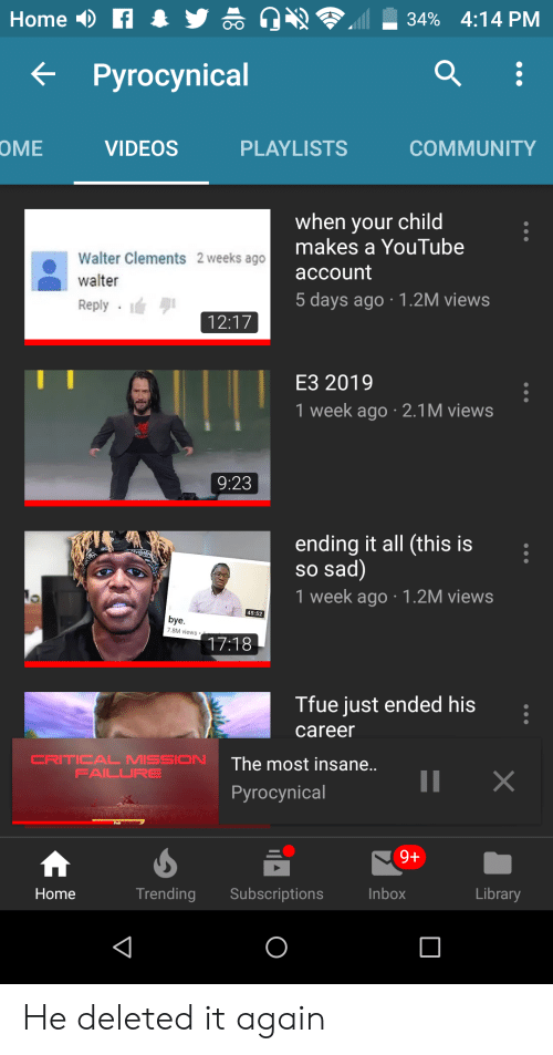 Community, Videos, and youtube.com: Home  34% 4:14 PM  Pyrocynical  OME  VIDEOS  PLAYLISTS  COMMUNITY  when your child  makes a YouTube  Walter Clements 2 weeks ago  account  walter  5 days ago 1.2M views  Reply  12:17  E3 2019  1 week ago 2.1 M views  9:23  ending it all (this is  so sad)  1 week ago 1.2M views  45:52  bye  7.8M views  17:18  Tfue just ended his  career  CRITICAL MISSION  FAILURE  The most insane..  II  X  Pyrocynical  9+  Subscriptions  Inbox  Library  Trending  Home He deleted it again