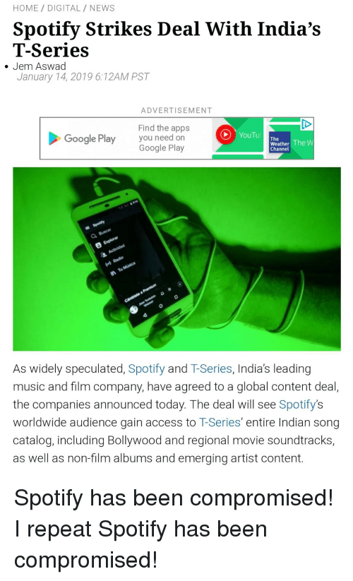 Google, Music, and News: HOME/ DIGITAL / NEWs  Spotify Strikes Deal With India's  T-Series  January 14, 2019 6:12AM PST  . Jem Aswad  ADVERTISEMENT  Find the apps  you need on  Google Play  Google Play  Weather The  Channel  O.  0  As widely speculated, Spotify and T-Series, India's leading  music and film company, have agreed to a global content deal,  the companies announced today. The deal will see Spotify's  worldwide audience gain access to T-Series' entire Indian song  catalog, including Bollywood and regional movie soundtracks,  as well as non-film albums and emerging artist content.