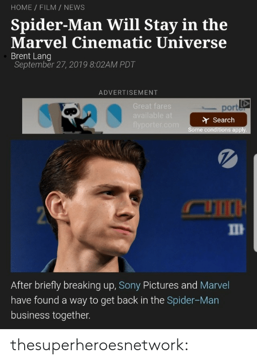 Spiderman: HOME FILM NEWS  Spider-Man Will Stay in the  Marvel Cinematic Universe  Brent Lang  September 27, 2019 8:02AM PDT  ADVERTISEMENT  Great fares  port  available at  Search  flyporter.com  Some conditions apply.  2  П  After briefly breaking up, Sony Pictures and Marvel  have found a way to get back in the Spider-Man  business together. thesuperheroesnetwork: