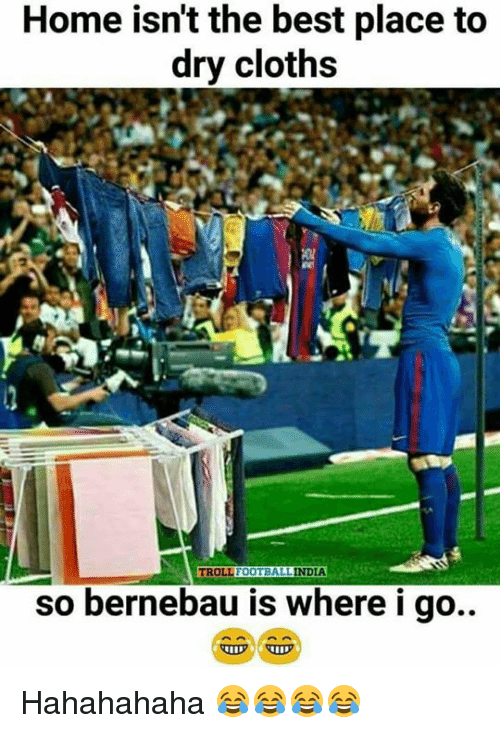 Football, Memes, and Troll: Home isn't the best place to  dry cloths  TROLL  FOOTBALL  INDIA  so bernebau is where i go.. Hahahahaha 😂😂😂😂