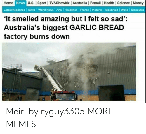 World News: Home  News  U.S. | Sport TV&Showbiz Australia |Femail |Health Science Money  Latest Headlines | News World News | Arts Headlines France | Pictures Most read Wires Discounts  'It smelled amazing but I felt so sad':  Australia's biggest GARLIC BREAD  factory burns down Meirl by ryguy3305 MORE MEMES