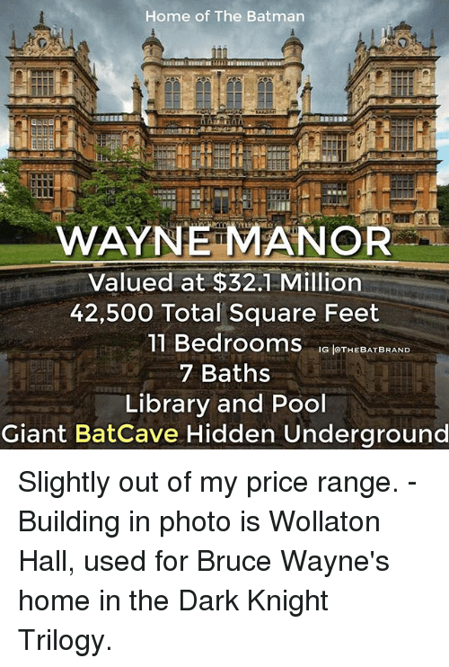batcave: Home of The Batman  WAYNE MANOR  Valued at $32.1 Million  42,500 Total Square Feet  11 Bedrooms  G THE BAT BRAND  7 Baths  Library and Pool  Giant Batcave Hidden Underground Slightly out of my price range. - Building in photo is Wollaton Hall, used for Bruce Wayne's home in the Dark Knight Trilogy.