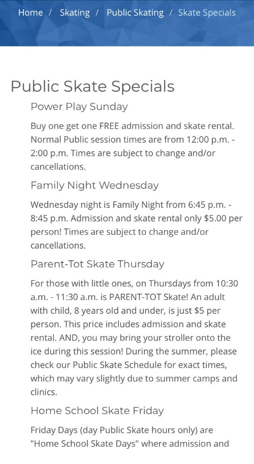 "Family, Friday, and School: Home / Skating / Public Skating / Skate Specials  Public Skate Specials  Power Play Sunday  Buy one get one FREE admission and skate rental  Normal Public session times are from 12:00 p.m  2:00 p.m. Times are subject to change and/or  cancellations.  Family Night Wednesday  Wednesday night is Family Night from 6:45 p.m  8:45 p.m. Admission and skate rental only $5.00 per  person! Times are subject to change and/or  cancellations.  Parent-Tot Skate Thursday  For those with little ones, on Thursdays from 10:30  a.m. 11:30 a.m. is PARENT-TOT Skate! An adult  with child, 8 years old and under, is just $5 per  person. This price includes admission and skate  rental. AND, you may bring your stroller onto the  ice during this session! During the summer, please  check our Public Skate Schedule for exact times,  which may vary slightly due to summer camps and  clinics.  Home School Skate Friday  Friday Days (day Public Skate hours only) are  Home School Skate Days"" where admission and"