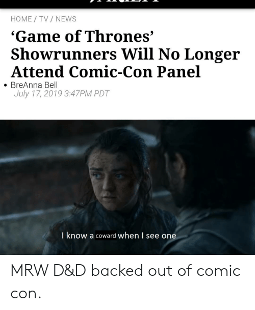 MRW: HOME TV NEWS  'Game of Thrones'  Showrunners Will No Longer  Attend Comic-Con Panel  BreAnna Bell  July 17, 2019 3:47PM PDT  I know a coward when l see one MRW D&D backed out of comic con.