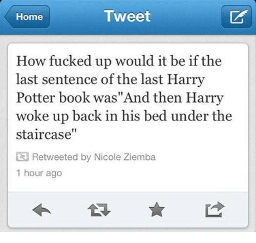 """Harry Potter, Book, and Home: Home  Tweet  How fucked up would it be if the  last sentence of the last Harry  Potter book was""""And then Harry  woke up back in his bed under the  staircase""""  3 Retweeted by Nicole Ziemba  1 hour ago"""