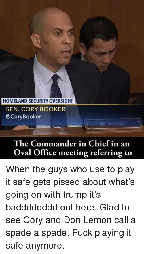Memes, Fuck, and Homeland: HOMELAND SECURITY OVERSIGHT  SEN. CORY BOOKER  @CoryBooker  MR. BOOKER  The Commander in Chief in an  Oval Office meeting referring to When the guys who use to play it safe gets pissed about what's going on with trump it's badddddddd out here. Glad to see Cory and Don Lemon call a spade a spade. Fuck playing it safe anymore.