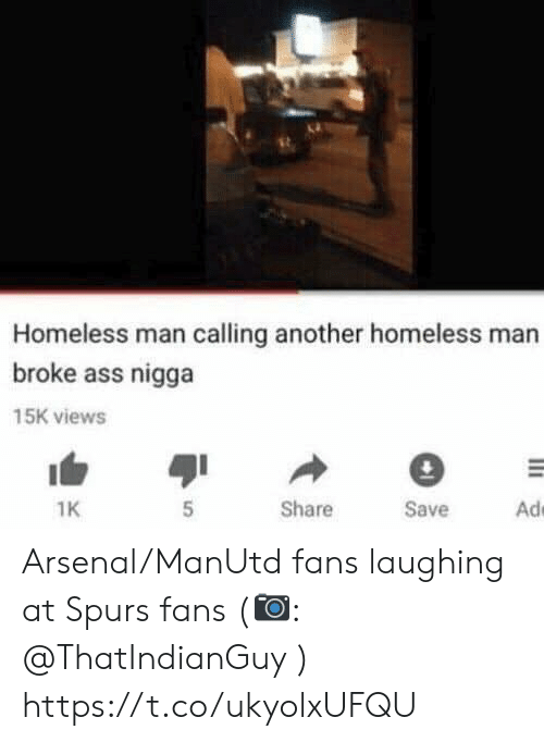Arsenal, Ass, and Homeless: Homeless man calling another homeless man  broke ass nigga  15K views  Ad  Share  Save  1K Arsenal/ManUtd fans laughing at Spurs fans (📷: @ThatIndianGuy ) https://t.co/ukyolxUFQU