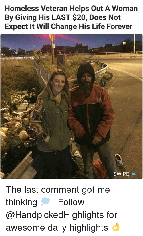 Homeless, Life, and Memes: Homeless Veteran Helps Out A Woman  By Giving His LAST $20, Does Not  Expect It Will Change His Life Forever  SWIPE → The last comment got me thinking 💭 | Follow @HandpickedHighlights for awesome daily highlights 👌