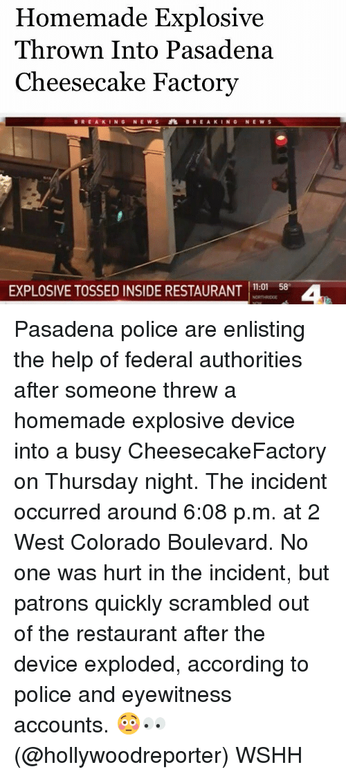 Memes, 🤖, and Cheesecake Factory: Homemade Explosive  Thrown Into Pasadena  Cheesecake Factory  BREAKING NEWS BREAKING NEWS  EXPLOSIVE TOSSED INSIDE RESTAURANT  11:01 58 Pasadena police are enlisting the help of federal authorities after someone threw a homemade explosive device into a busy CheesecakeFactory on Thursday night. The incident occurred around 6:08 p.m. at 2 West Colorado Boulevard. No one was hurt in the incident, but patrons quickly scrambled out of the restaurant after the device exploded, according to police and eyewitness accounts. 😳👀 (@hollywoodreporter) WSHH