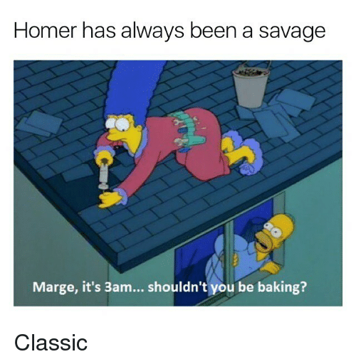 Savage, Dank Memes, and Homer: Homer has always been a savage  Marge, it's 3am... shouldn't you be baking? Classic