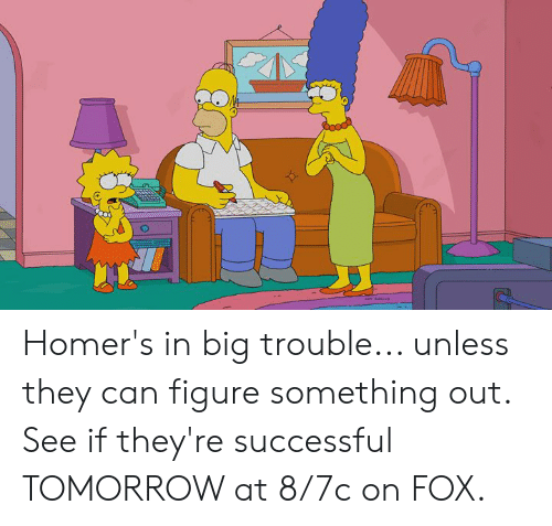 Dank, Tomorrow, and Big Trouble: Homer's in big trouble... unless they can figure something out.   See if they're successful TOMORROW at 8/7c on FOX.