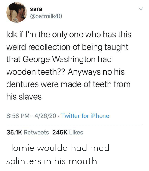 Mad: Homie woulda had mad splinters in his mouth