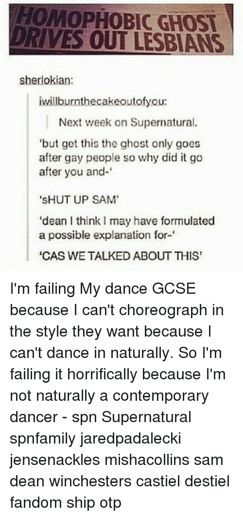"Dancing, Driving, and Fail: HOMOPHOBIC GHOST  DRIVES OUT LESBIANS  sherlokian:  iwillburnthecakeoutofyou:  Next week on Supernatural.  but get this the ghost only goes  after gay people so why did it go  after you and-  ""SHUT UP SAM'  ""dean l thinkImay have formulated  a possible explanation for-  ""CAS WE TALKED ABOUT THIS I'm failing My dance GCSE because I can't choreograph in the style they want because I can't dance in naturally. So I'm failing it horrifically because I'm not naturally a contemporary dancer - spn Supernatural spnfamily jaredpadalecki jensenackles mishacollins sam dean winchesters castiel destiel fandom ship otp"