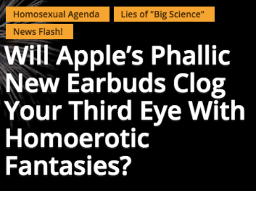 """Apple, News, and Appl: Homosexual Agenda  Lies of """"Big Science""""  News Flash!  Will Apple's Phallic  New Earbuds Clog  Your Third Eye With  Homoerotic  Fantasies?"""