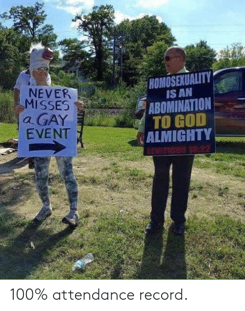 almighty: HOMOSEXUALITY  IS AN  ABOMINATION  TO GOD  ALMIGHTY  NEVER  MISSES  a GAY  EVENT  LEVITICUS 18:22 100% attendance record.