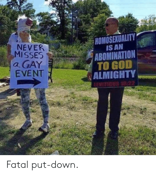 almighty: HOMOSEXUALITY  NEVER  MISSES  a GAY  EVENT  IS AN  ABOMINATION  ALMIGHTY  TO GOD Fatal put-down.