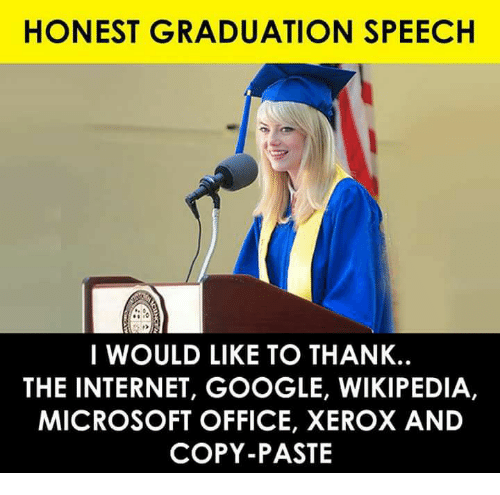Google, Internet, and Memes: HONEST GRADUATION SPEECH  So  I WOULD LIKE TO THANK.  THE INTERNET, GOOGLE, WIKIPEDIA,  MICROSOFT OFFICE, XEROX AND  COPY-PASTE