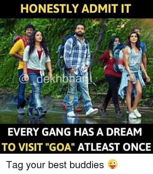 """A Dream, Gang, and Dekh Bhai: HONESTLY ADMIT IT  dekhbhai  EVERY GANG HAS A DREAM  TO VISIT """"GOA"""" ATLEAST ONCE Tag your best buddies 😜"""