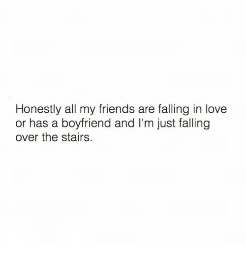 Falling Over: Honestly all my friends are falling in love  or has a boyfriend and I'm just falling  over the stairs.