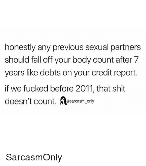 After 7: honestly any previous sexual partners  should fall off your body count after 7  years like debts on your credit report.  if we fucked before 2011, that shit  doesn't count. sarcasm only SarcasmOnly