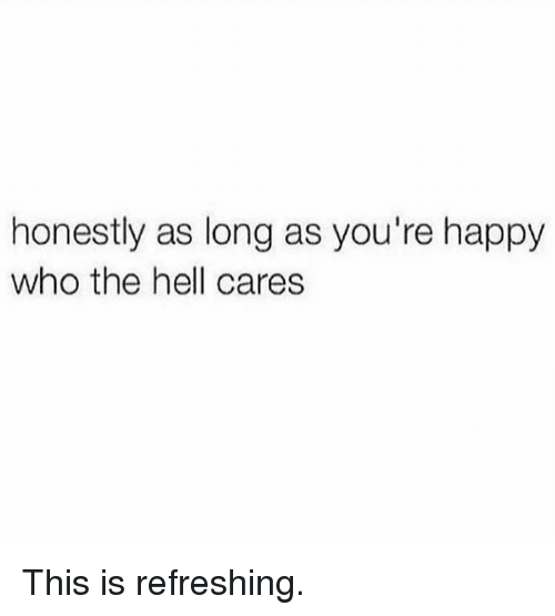 Happy, Hell, and Who: honestly as long as you're happy  who the hell cares This is refreshing.