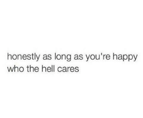 Happy, Hell, and Who: honestly as long as you're happy  who the hell cares