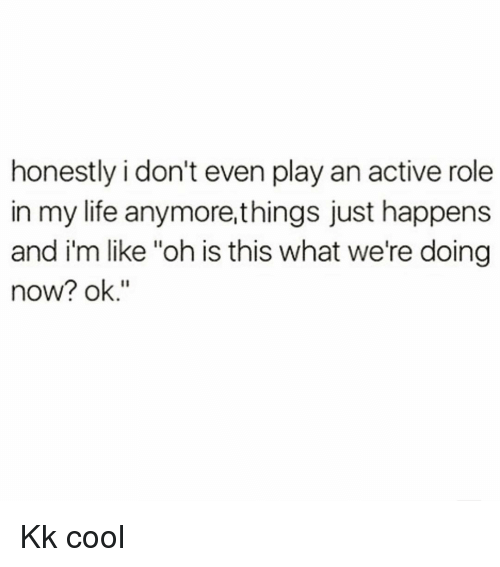 """Life, Cool, and Girl Memes: honestly i don't even play an active role  in my life anymore,things just happens  and i'm like """"oh is this what we're doing  now? ok."""" Kk cool"""