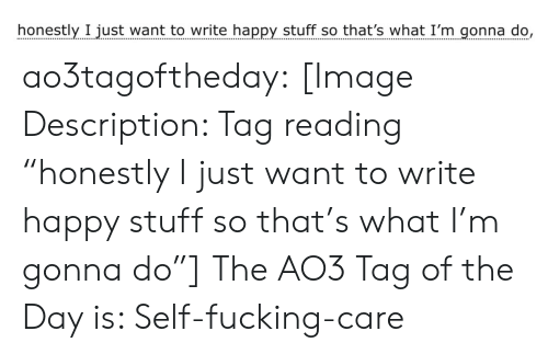 "Fucking, Target, and Tumblr: honestly I just want to write happy stuff so that's what I'm gonna do, ao3tagoftheday:  [Image Description: Tag reading ""honestly I just want to write happy stuff so that's what I'm gonna do""]  The AO3 Tag of the Day is: Self-fucking-care"
