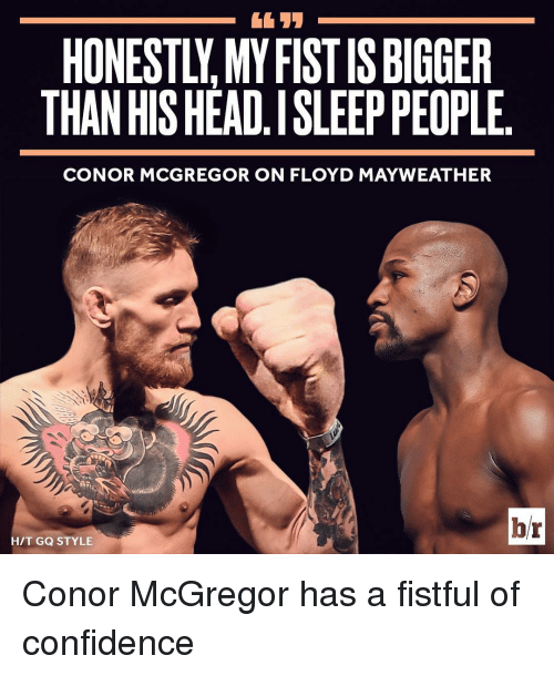 Confidence, Conor McGregor, and Floyd Mayweather: HONESTLY MYFISTISBIGGER  THAN HISHEAD.ISLEEP PEOPLE  CONOR MCGREGOR ON FLOYD MAYWEATHER  br  HIT GQ STYLE Conor McGregor has a fistful of confidence