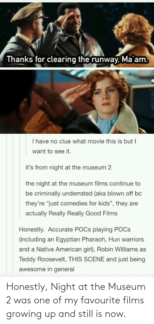 Growing up: Honestly, Night at the Museum 2 was one of my favourite films growing up and still is now.