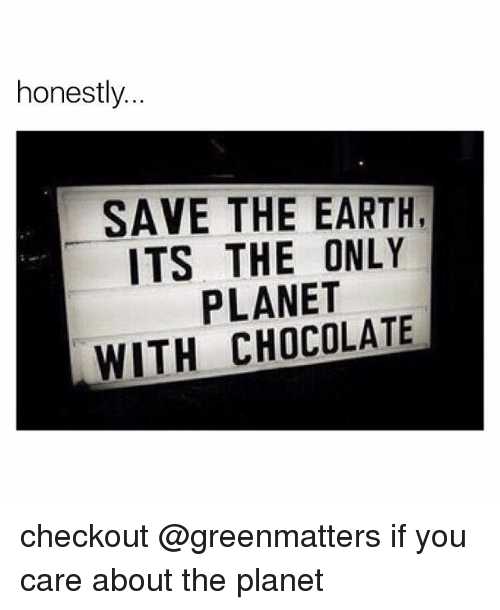 save the earth: honestly  SAVE THE EARTH  ITS THE ONLY  PLANET  WITH CHOCOLATE checkout @greenmatters if you care about the planet