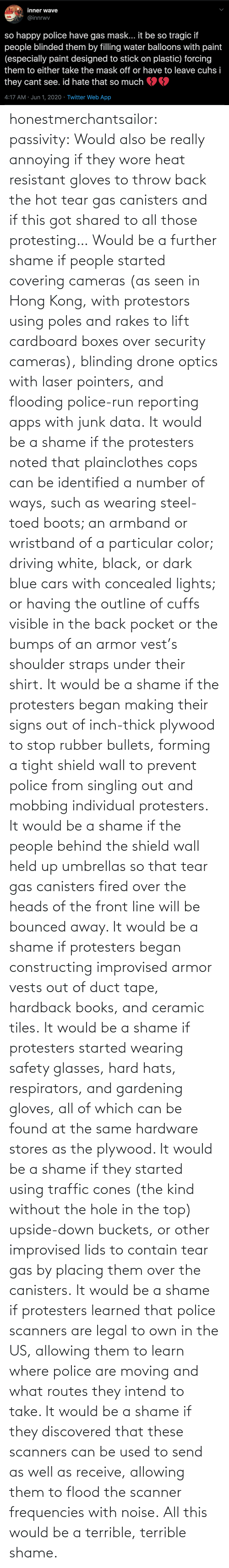 using: honestmerchantsailor:  passivity: Would also be really annoying if they wore heat resistant gloves to throw back the hot tear gas canisters and if this got shared to all those protesting… Would be a further shame if people started covering cameras (as seen in Hong Kong, with protestors using poles and rakes to lift cardboard boxes over security cameras), blinding drone optics with laser pointers, and flooding police-run reporting apps with junk data. It would be a shame if the protesters noted that plainclothes cops can be identified a number of ways, such as wearing steel-toed boots; an armband or wristband of a particular color; driving white, black, or dark blue cars with concealed lights; or having the outline of cuffs visible in the back pocket or the bumps of an armor vest's shoulder straps under their shirt. It would be a shame if the protesters began making their signs out of inch-thick plywood to stop rubber bullets, forming a tight shield wall to prevent police from singling out and mobbing individual protesters. It would be a shame if the people behind the shield wall held up umbrellas so that tear gas canisters fired over the heads of the front line will be bounced away. It would be a shame if protesters began constructing improvised armor vests out of duct tape, hardback books, and ceramic tiles. It would be a shame if protesters started wearing safety glasses, hard hats, respirators, and gardening gloves, all of which can be found at the same hardware stores as the plywood. It would be a shame if they started using traffic cones (the kind without the hole in the top) upside-down buckets, or other improvised lids to contain tear gas by placing them over the canisters. It would be a shame if protesters learned that police scanners are legal to own in the US, allowing them to learn where police are moving and what routes they intend to take. It would be a shame if they discovered that these scanners can be used to send as well as receive, allowing them to flood the scanner frequencies with noise. All this would be a terrible, terrible shame.