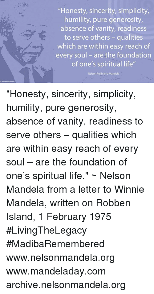 "Memes, Nelson Mandela, and Sincerely: ""Honesty, sincerity, simplicity,  humility, pure generosity,  absence of vanity, readiness  to serve others qualities  which are within easy reach of  every soul are the foundation  of one's spiritual life""  Nelson Rolihlahla Mandela ""Honesty, sincerity, simplicity, humility, pure generosity, absence of vanity, readiness to serve others – qualities which are within easy reach of every soul – are the foundation of one's spiritual life."" ~ Nelson Mandela from a letter to Winnie Mandela, written on Robben Island, 1 February 1975 #LivingTheLegacy #MadibaRemembered   www.nelsonmandela.org www.mandeladay.com archive.nelsonmandela.org"