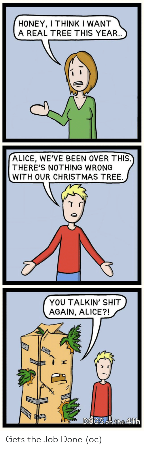 the job: HONEY, I THINK I WANT  A REAL TREE THIS YEAR..  ALICE, WE'VE BEEN OVER THIS.  THERE'S NOTHING WRONG  WITH OUR CHRISTMAS TREE  YOU TALKIN' SHIT  AGAIN, ALICE?!  DOGS On the 4th Gets the Job Done (oc)