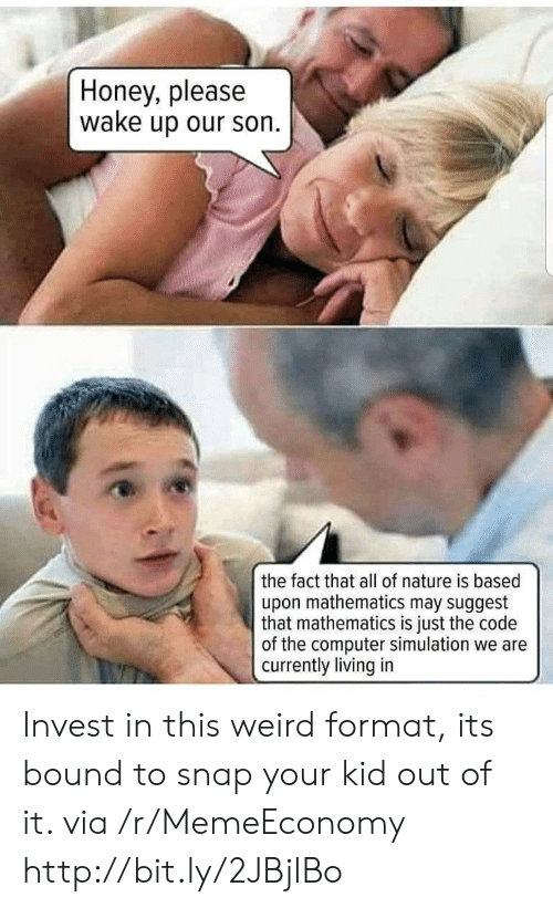 Weird, Computer, and Http: Honey, please  wake up our son  the fact that all of nature is based  upon mathematics may suggest  that mathematics is just the code  of the computer simulation we are  currently living in Invest in this weird format, its bound to snap your kid out of it. via /r/MemeEconomy http://bit.ly/2JBjIBo