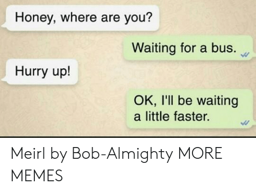 almighty: Honey, where are you?  Waiting for a bus.  Hurry up!  OK, I'll be waiting  a little faster. Meirl by Bob-Almighty MORE MEMES